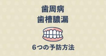 【歯医者さんに聞く!】歯周病・歯槽膿漏の予防を簡単にできる6つの方法