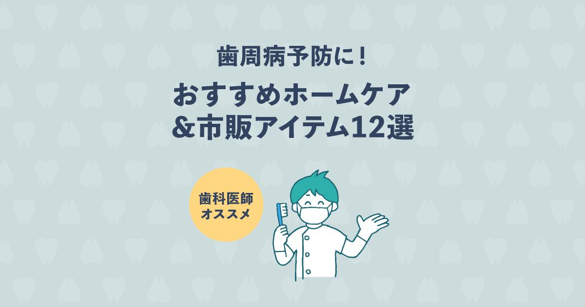 自宅で簡単に歯周病予防!おすすめホームケア&市販アイテム12選