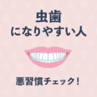 【歯科医監修】あなたは大丈夫?虫歯になりやすい悪習慣チェック!