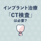 インプラント治療に「CT検査」は必要?検査しないと、どうなる?