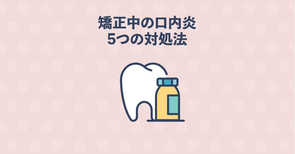 矯正治療中に歯茎に口内炎ができたときの原因と5つの対処法