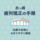 出っ歯の矯正の手順が知りたい!治療方法別にわかりやすく解説