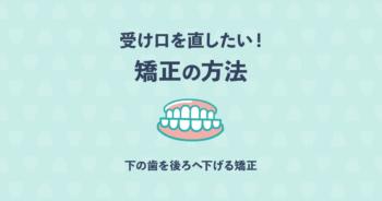 受け口を治したい!下の歯を後ろへ下げる矯正で歯科医が推奨する治療とは