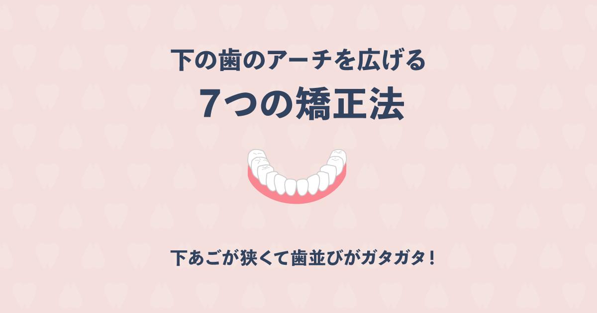 下あごが狭くて歯並びがガタガタ!下の歯のアーチを広げる7つの矯正法