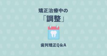 """歯の矯正中の""""調整""""ってどんなことをするの?矯正治療のQ&A"""