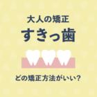 大人のすきっ歯の矯正はどの方法がベスト? 5つの矯正方法と選び方