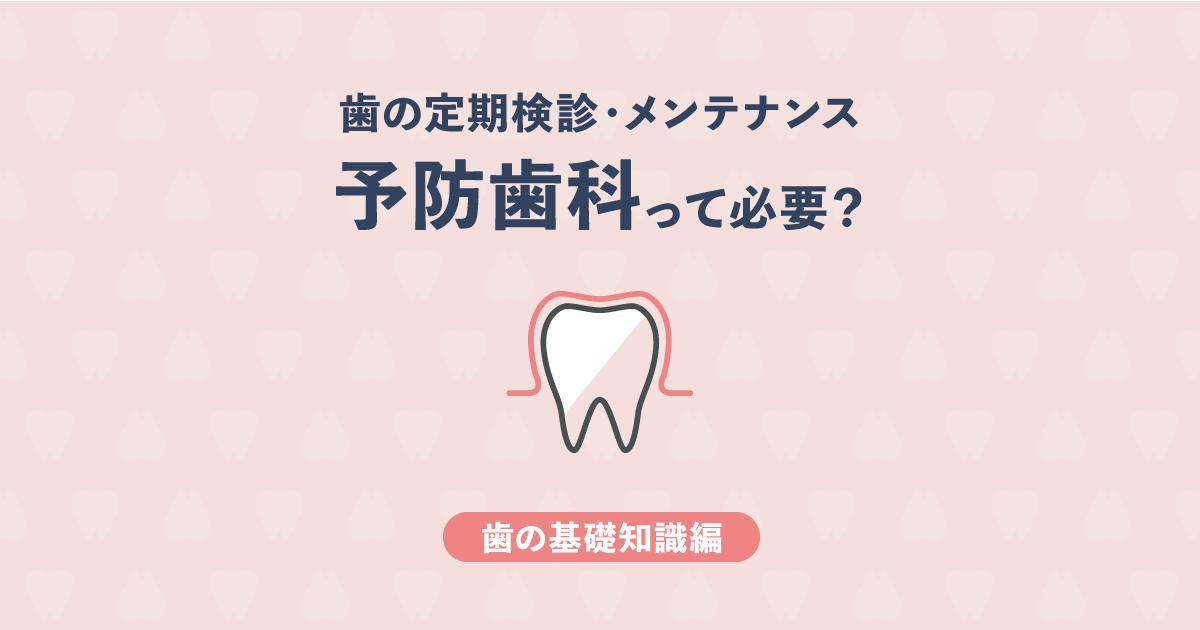 【基礎知識編】予防歯科って必要?できるだけ歯医者に行きたくない人へ
