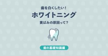 【基礎知識編】ホワイトニングとは?歯の黄ばみの原因、白くなる仕組み