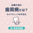 【基礎知識編】歯周病とは?セルフチェックの方法・治療の流れを解説