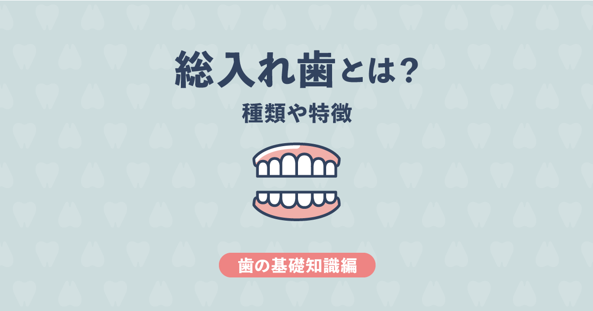【基礎知識編】総入れ歯とは?種類や特徴をわかりやすくご紹介!