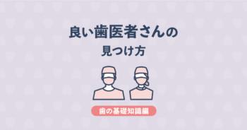 【基礎知識編】良い歯医者の選び方・見つけ方 | ポイントを歯科医が解説