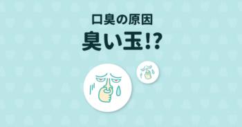 口臭の原因は臭い玉?臭い玉の正体と改善法や予防法を詳しく説明!