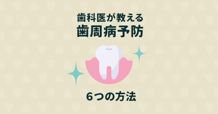 【歯医者さんが教える】歯周病(歯槽膿漏)を予防する6つの方法
