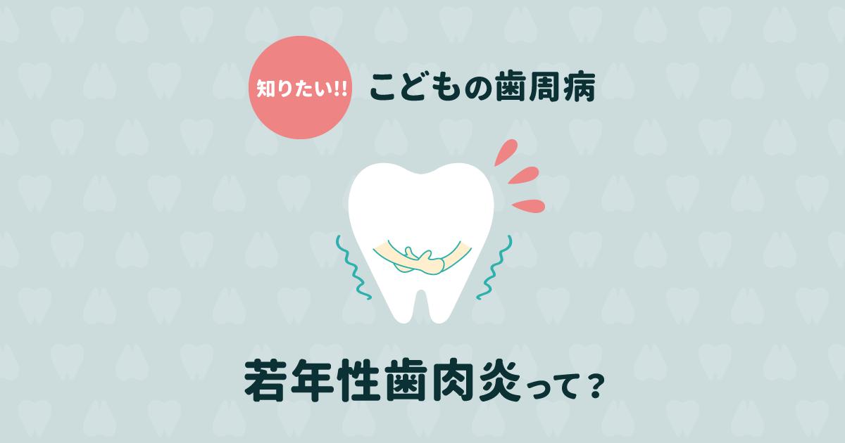 子どもの歯周病が増えている!若年性歯肉炎の6つの原因と予防法