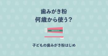 歯磨き粉は何歳から使えばいいの?子どもの歯磨きのはじめ方