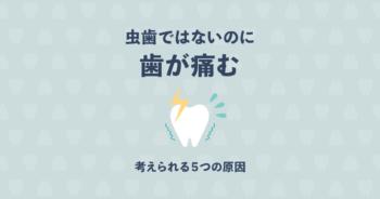 虫歯じゃないのに歯が痛い時に考えられる7つの原因と対策をご紹介