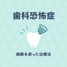 歯科恐怖症でも安心!寝ている間に終わる治療や笑気麻酔を使った治療法