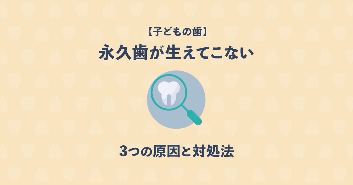 【子どもの歯】永久歯が生えてこない!3つの原因と対処法について