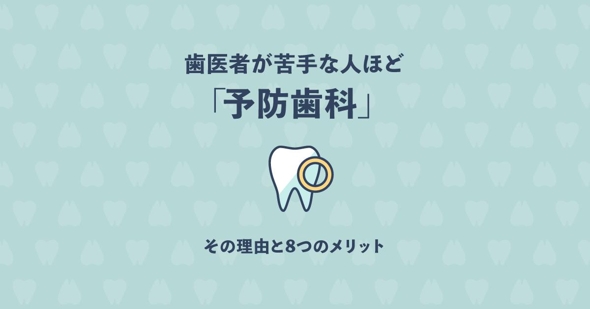 歯医者が苦手な人ほど「予防歯科」に通うべき?その理由と8つのメリット