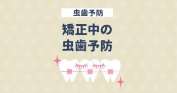 矯正中は虫歯になりやすい! どうする?矯正中の虫歯予防