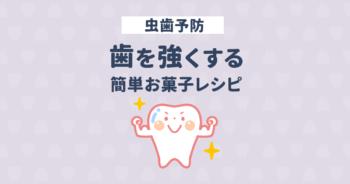 カルシウムが足りない!虫歯予防&歯を強くする簡単おやつレシピ付