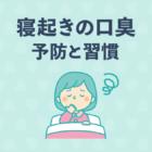 【歯科医監修】起床時の口臭を予防するための7つの習慣